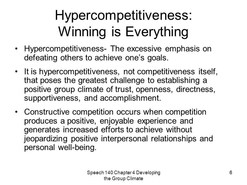 Speech 140 Chapter 4 Developing the Group Climate 6 Hypercompetitiveness: Winning is Everything Hypercompetitiveness- The excessive emphasis on defeating others to achieve one's goals.