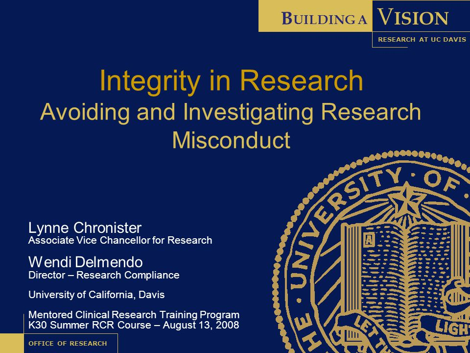 B UILDING A V ISION OFFICE OF RESEARCH RESEARCH AT UC DAVIS Integrity in Research Avoiding and Investigating Research Misconduct Lynne Chronister Associate Vice Chancellor for Research Wendi Delmendo Director – Research Compliance University of California, Davis Mentored Clinical Research Training Program K30 Summer RCR Course – August 13, 2008