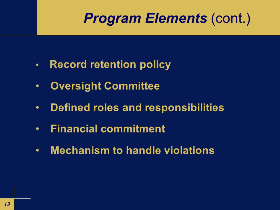 12 Program Elements (cont.) Record retention policy Oversight Committee Defined roles and responsibilities Financial commitment Mechanism to handle violations