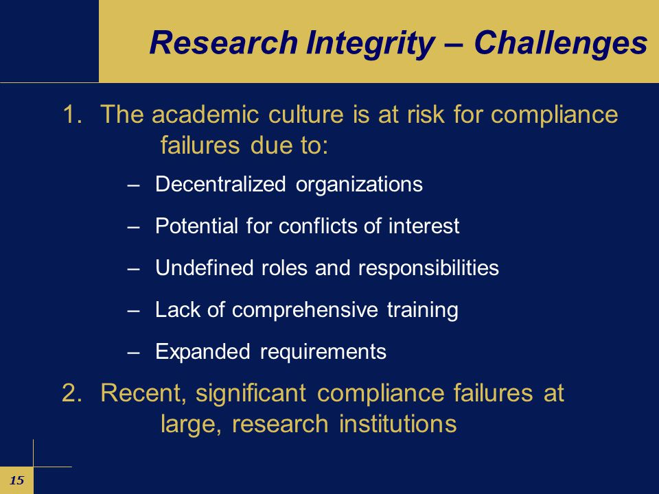 15 Research Integrity – Challenges 1.The academic culture is at risk for compliance failures due to: –Decentralized organizations –Potential for conflicts of interest –Undefined roles and responsibilities –Lack of comprehensive training –Expanded requirements 2.Recent, significant compliance failures at large, research institutions