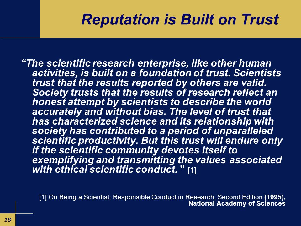 18 Reputation is Built on Trust The scientific research enterprise, like other human activities, is built on a foundation of trust.