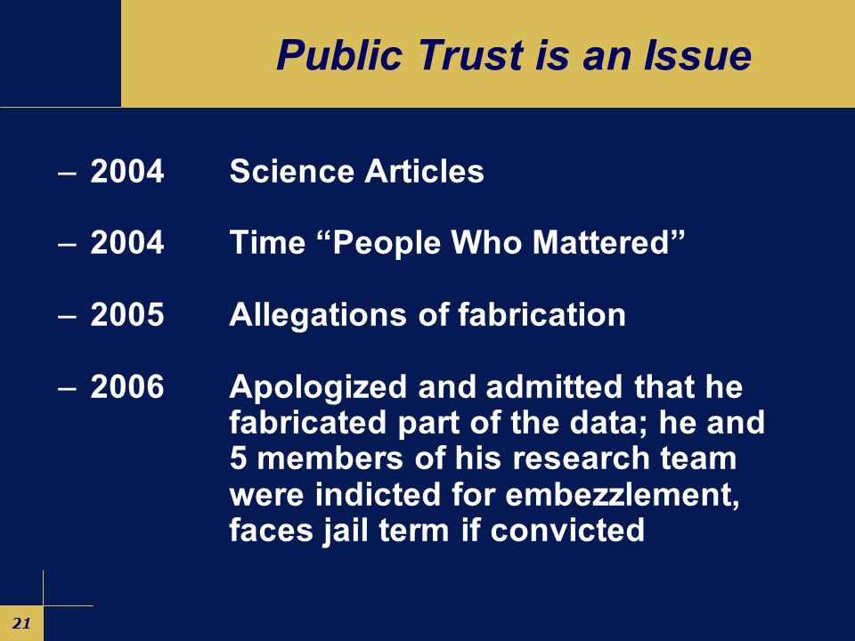 21 Public Trust is an Issue –2004 Science Articles –2004 Time People Who Mattered –2005 Allegations of fabrication –2006 Apologized and admitted that he fabricated part of the data; he and 5 members of his research team wereindicted for embezzlement, faces jail term if convicted