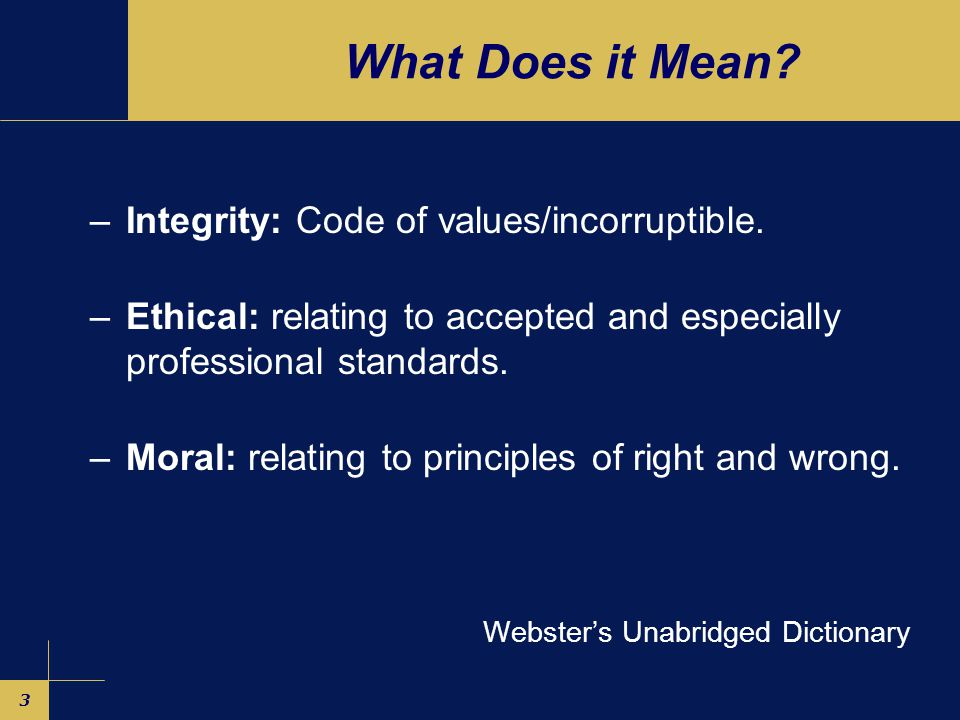 3 What Does it Mean. –Integrity: Code of values/incorruptible.