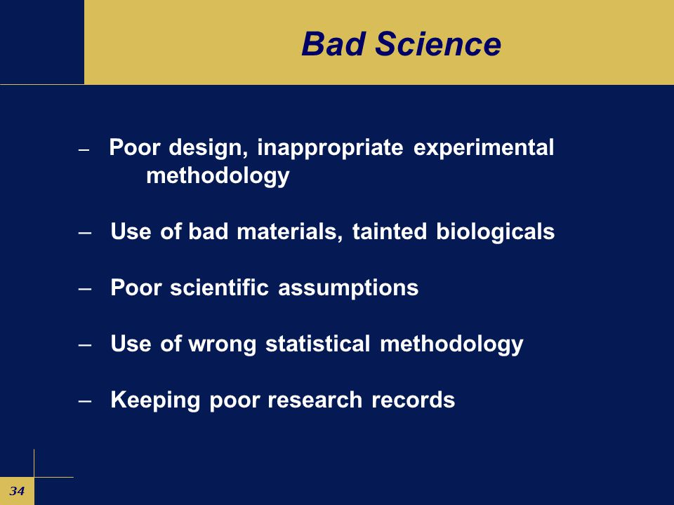 34 Bad Science – Poor design, inappropriate experimental methodology – Use of bad materials, tainted biologicals – Poor scientific assumptions – Use of wrong statistical methodology – Keeping poor research records