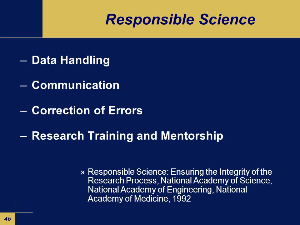 46 Responsible Science –Data Handling –Communication –Correction of Errors –Research Training and Mentorship »Responsible Science: Ensuring the Integrity of the Research Process, National Academy of Science, National Academy of Engineering, National Academy of Medicine, 1992