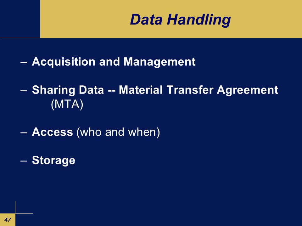 47 Data Handling –Acquisition and Management –Sharing Data -- Material Transfer Agreement (MTA) –Access (who and when) –Storage