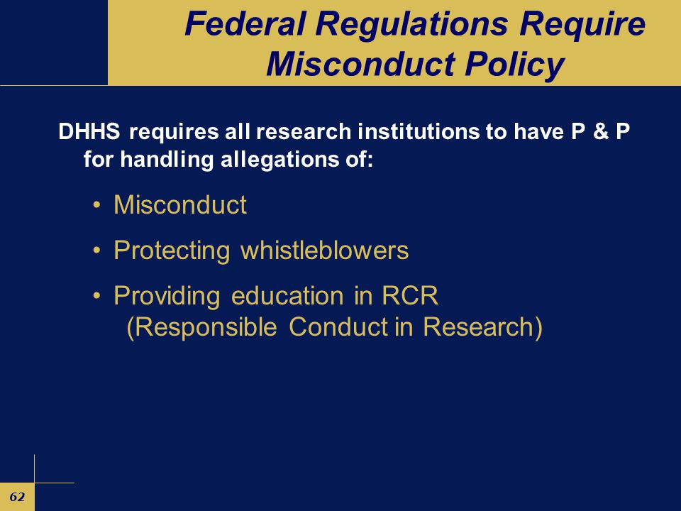 62 Federal Regulations Require Misconduct Policy DHHS requires all research institutions to have P & P for handling allegations of: Misconduct Protecting whistleblowers Providing education in RCR (Responsible Conduct in Research)