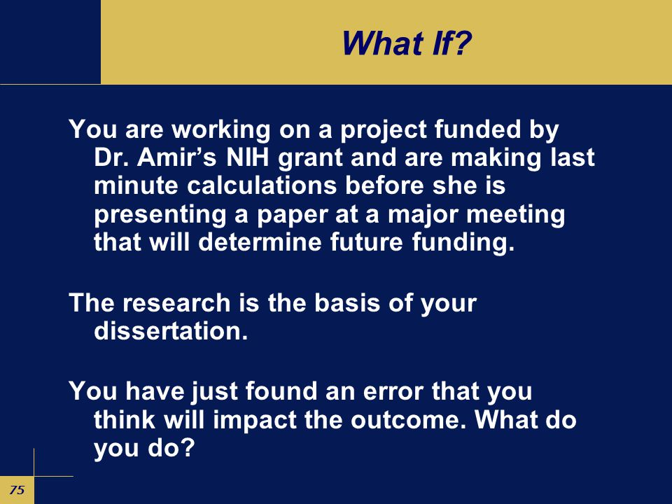 75 What If. You are working on a project funded by Dr.
