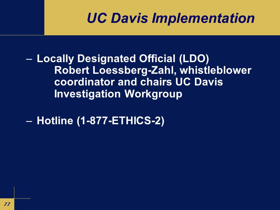 77 UC Davis Implementation –Locally Designated Official (LDO) Robert Loessberg-Zahl, whistleblower coordinator and chairs UC Davis Investigation Workgroup –Hotline (1-877-ETHICS-2)