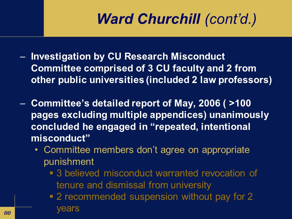 80 Ward Churchill (cont'd.) –Investigation by CU Research Misconduct Committee comprised of 3 CU faculty and 2 from other public universities (included 2 law professors) –Committee's detailed report of May, 2006 ( >100 pages excluding multiple appendices) unanimously concluded he engaged in repeated, intentional misconduct Committee members don't agree on appropriate punishment  3 believed misconduct warranted revocation of tenure and dismissal from university  2 recommended suspension without pay for 2 years