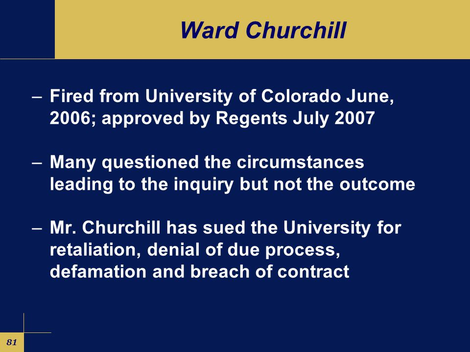 81 Ward Churchill –Fired from University of Colorado June, 2006; approved by Regents July 2007 –Many questioned the circumstances leading to the inquiry but not the outcome –Mr.