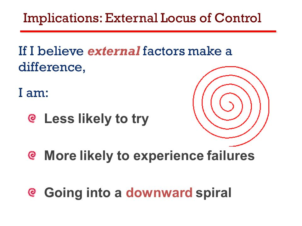 Implications: External Locus of Control If I believe external factors make a difference, I am: Less likely to try More likely to experience failures Going into a downward spiral