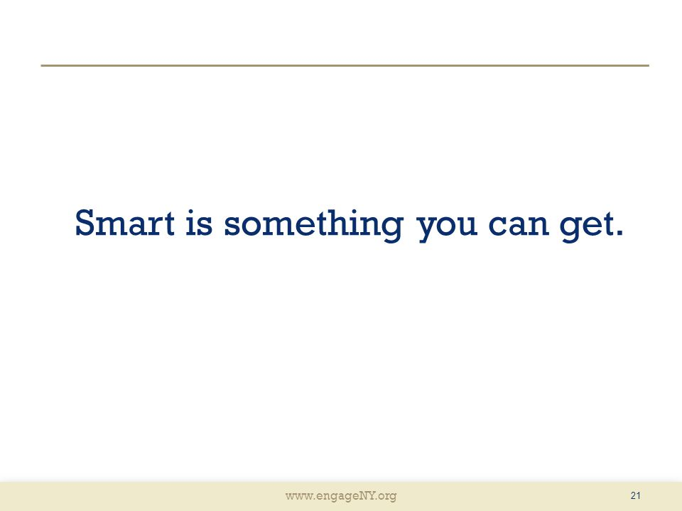 www.engageNY.org Smart is something you can get. 21