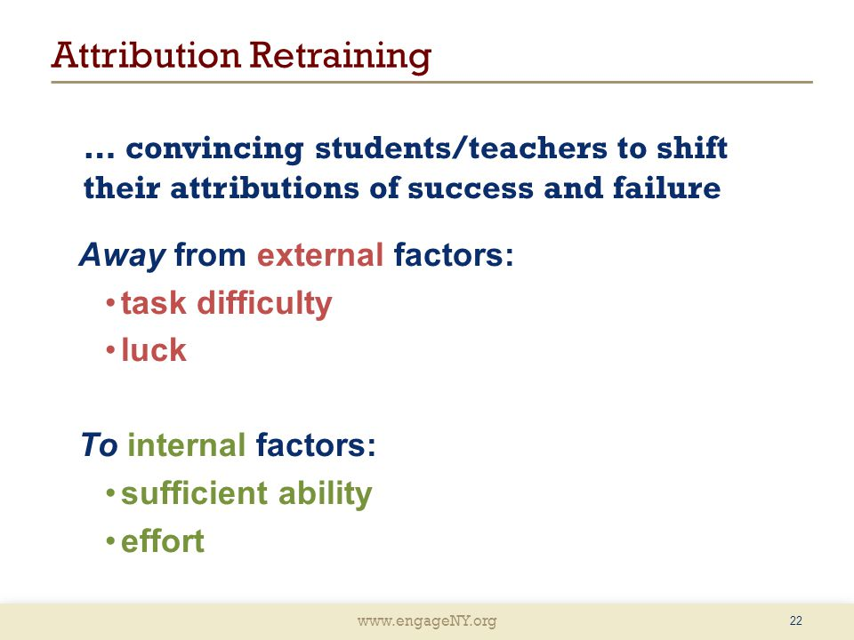 www.engageNY.org … convincing students/teachers to shift their attributions of success and failure Away from external factors: task difficulty luck To internal factors: sufficient ability effort 22 Attribution Retraining