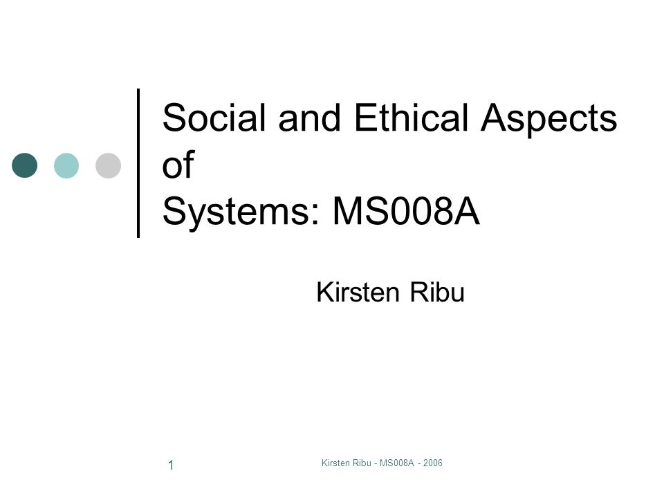 Kirsten Ribu - MS008A - 2006 1 Social and Ethical Aspects of Systems: MS008A Kirsten Ribu
