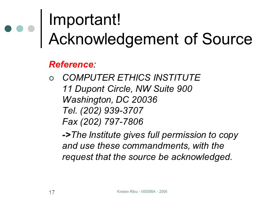 Kirsten Ribu - MS008A - 2006 17 Important! Acknowledgement of Source Reference: COMPUTER ETHICS INSTITUTE 11 Dupont Circle, NW Suite 900 Washington, D