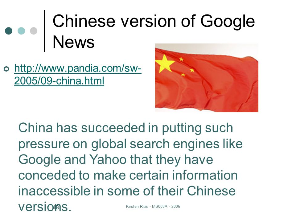 Kirsten Ribu - MS008A - 2006 18 Chinese version of Google News http://www.pandia.com/sw- 2005/09-china.html China has succeeded in putting such pressure on global search engines like Google and Yahoo that they have conceded to make certain information inaccessible in some of their Chinese versions.