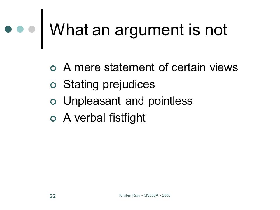 Kirsten Ribu - MS008A - 2006 22 What an argument is not A mere statement of certain views Stating prejudices Unpleasant and pointless A verbal fistfight