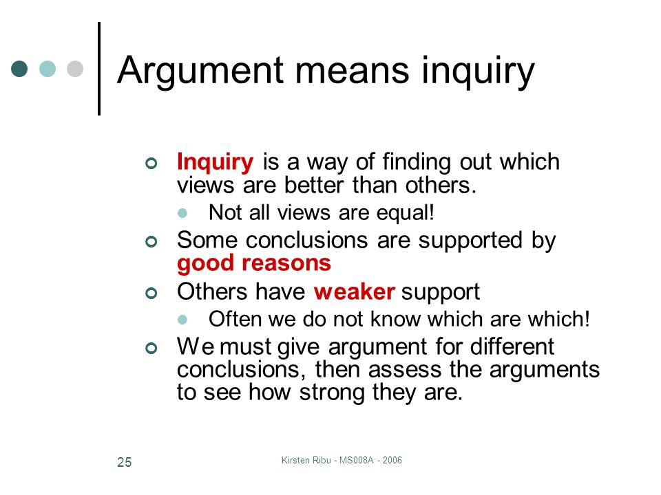 Kirsten Ribu - MS008A - 2006 25 Argument means inquiry Inquiry is a way of finding out which views are better than others.