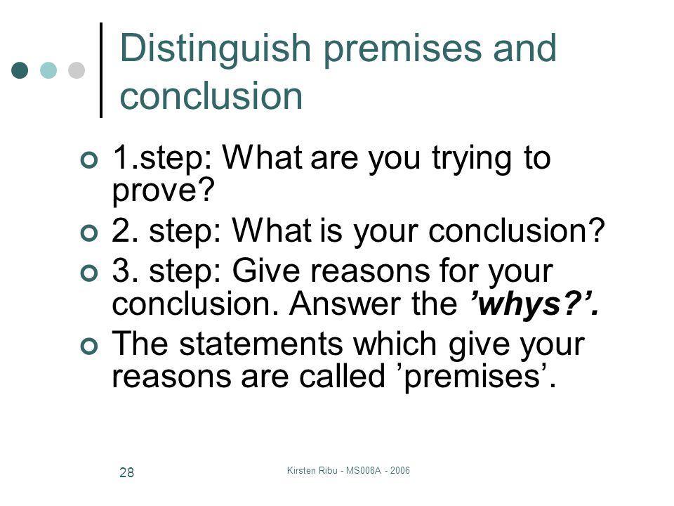 Kirsten Ribu - MS008A - 2006 28 Distinguish premises and conclusion 1.step: What are you trying to prove? 2. step: What is your conclusion? 3. step: G