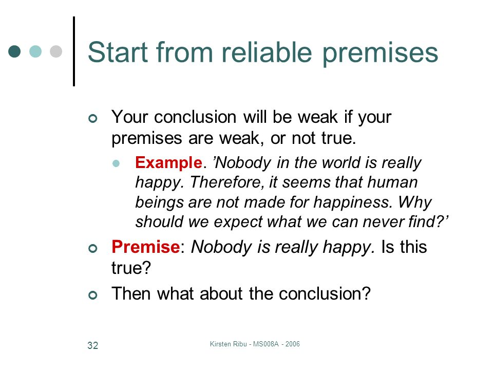Kirsten Ribu - MS008A - 2006 32 Start from reliable premises Your conclusion will be weak if your premises are weak, or not true. Example. 'Nobody in