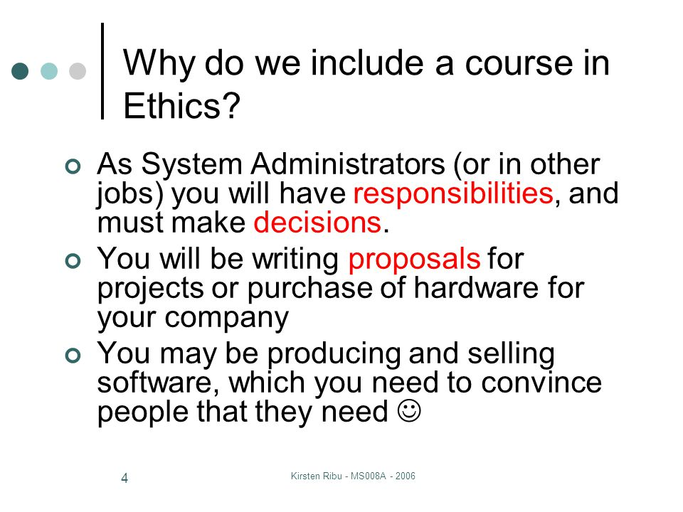 Kirsten Ribu - MS008A - 2006 4 Why do we include a course in Ethics? As System Administrators (or in other jobs) you will have responsibilities, and m