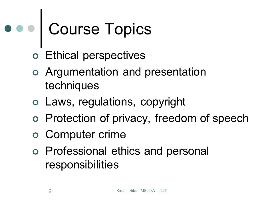 Kirsten Ribu - MS008A - 2006 6 Course Topics Ethical perspectives Argumentation and presentation techniques Laws, regulations, copyright Protection of privacy, freedom of speech Computer crime Professional ethics and personal responsibilities