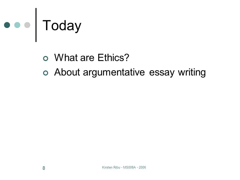 Kirsten Ribu - MS008A - 2006 8 Today What are Ethics? About argumentative essay writing