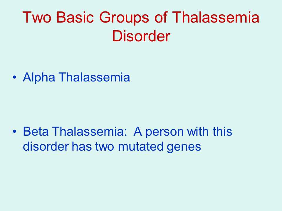 Two Basic Groups of Thalassemia Disorder Alpha Thalassemia Beta Thalassemia: A person with this disorder has two mutated genes
