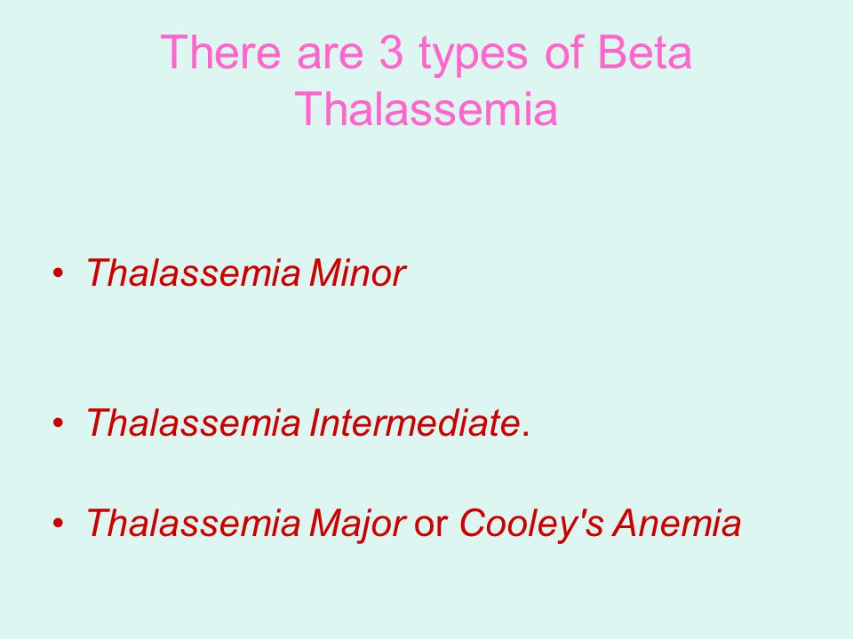 There are 3 types of Beta Thalassemia Thalassemia Minor Thalassemia Intermediate.