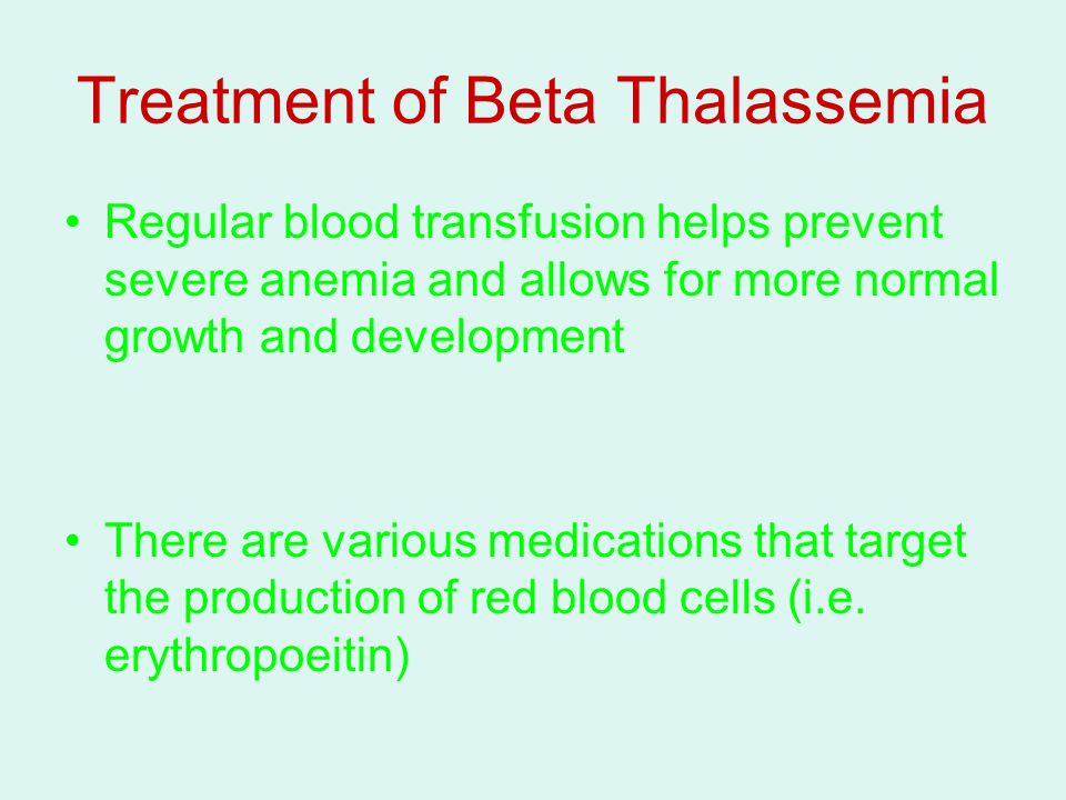 Treatment of Beta Thalassemia Regular blood transfusion helps prevent severe anemia and allows for more normal growth and development There are various medications that target the production of red blood cells (i.e.