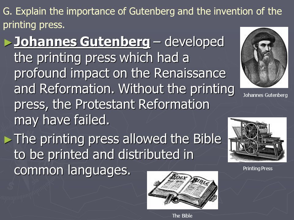 G. Explain the importance of Gutenberg and the invention of the printing press. ► Johannes Gutenberg – developed the printing press which had a profou