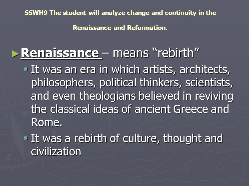 "SSWH9 The student will analyze change and continuity in the Renaissance and Reformation. ► Renaissance – means ""rebirth""  It was an era in which arti"