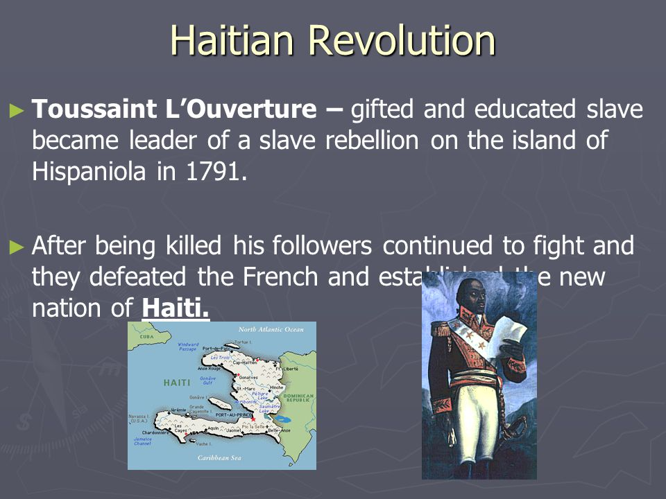 Haitian Revolution ► ► Toussaint L'Ouverture – gifted and educated slave became leader of a slave rebellion on the island of Hispaniola in 1791. ► ► A