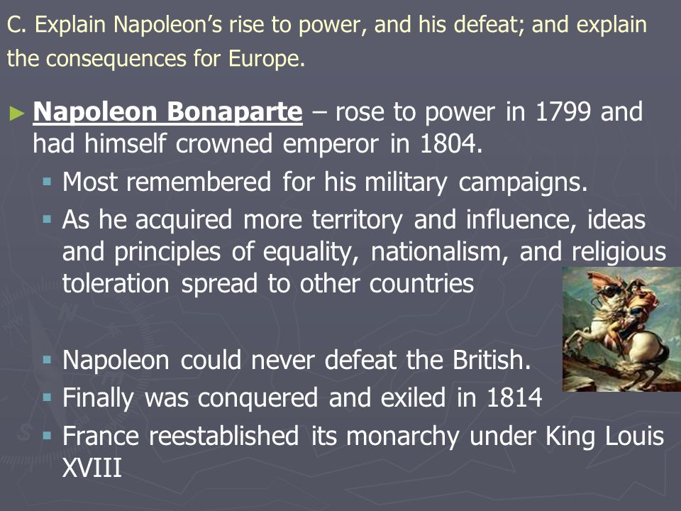 C. Explain Napoleon's rise to power, and his defeat; and explain the consequences for Europe. ► ► Napoleon Bonaparte – rose to power in 1799 and had h
