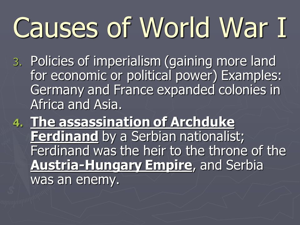 Causes of World War I 3. Policies of imperialism (gaining more land for economic or political power) Examples: Germany and France expanded colonies in