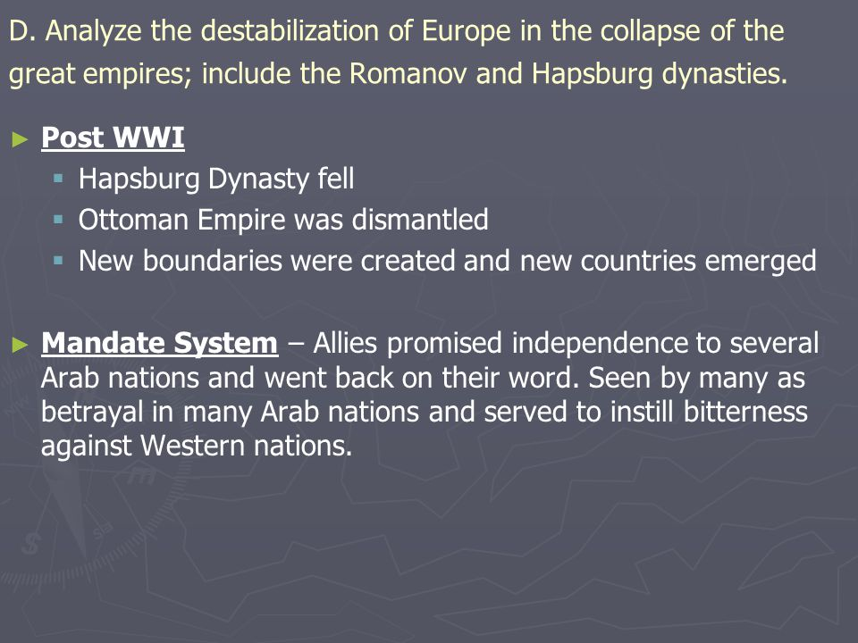 D. Analyze the destabilization of Europe in the collapse of the great empires; include the Romanov and Hapsburg dynasties. ► ► Post WWI   Hapsburg D