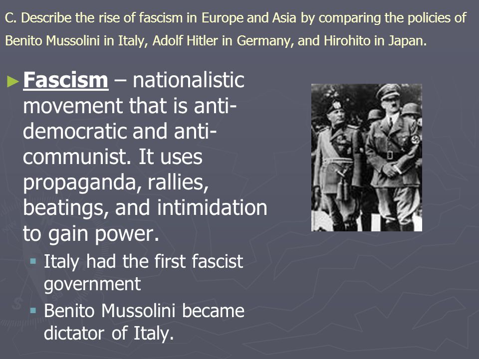C. Describe the rise of fascism in Europe and Asia by comparing the policies of Benito Mussolini in Italy, Adolf Hitler in Germany, and Hirohito in Ja