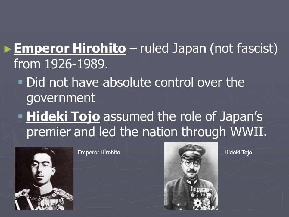 ► ► Emperor Hirohito – ruled Japan (not fascist) from 1926-1989.   Did not have absolute control over the government   Hideki Tojo assumed the rol