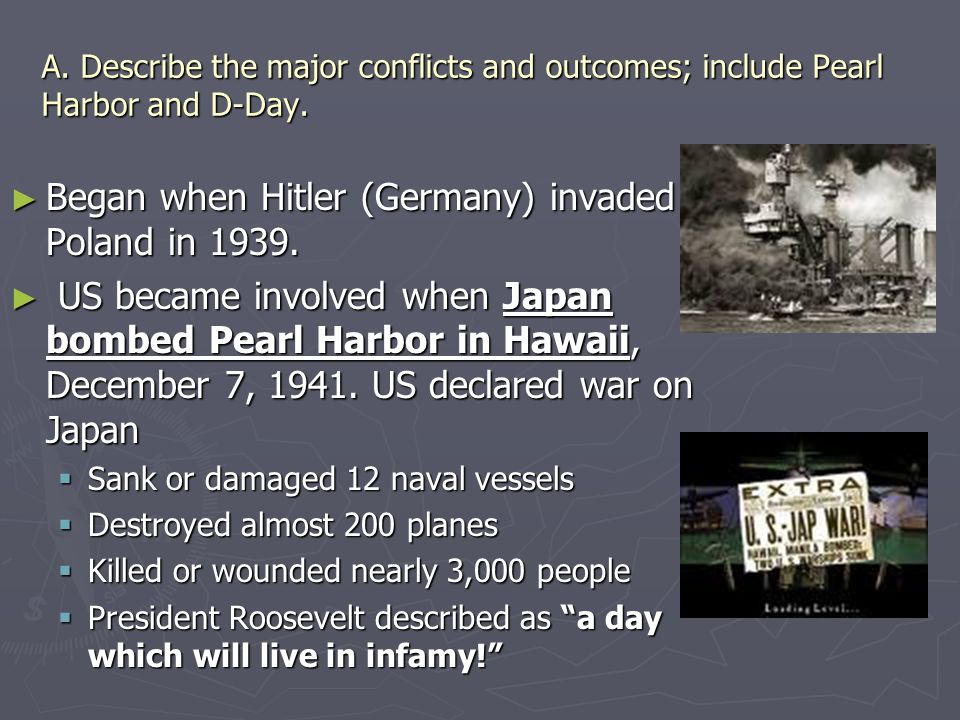 A. Describe the major conflicts and outcomes; include Pearl Harbor and D-Day. ► Began when Hitler (Germany) invaded Poland in 1939. ► US became involv