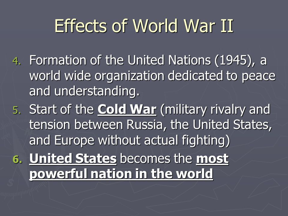 Effects of World War II 4. Formation of the United Nations (1945), a world wide organization dedicated to peace and understanding. 5. Start of the Col