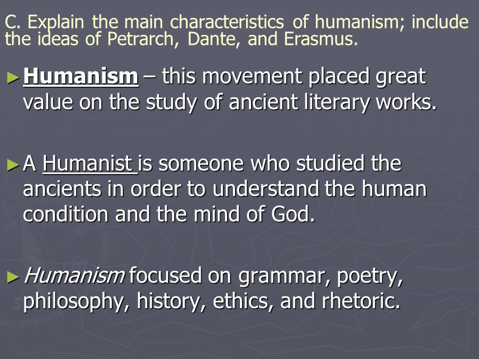 C. Explain the main characteristics of humanism; include the ideas of Petrarch, Dante, and Erasmus. ► Humanism – this movement placed great value on t
