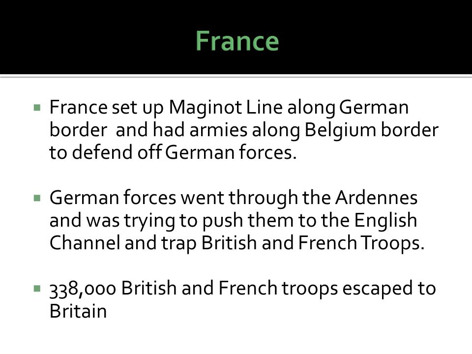  France set up Maginot Line along German border and had armies along Belgium border to defend off German forces.