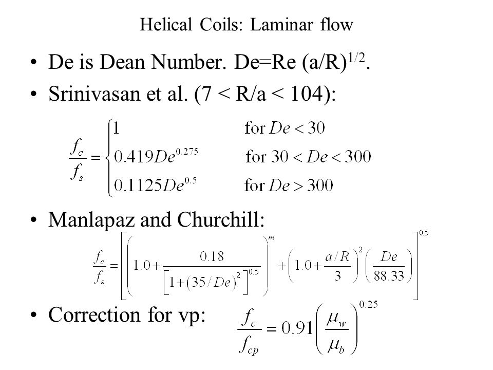 Helical Coils: Laminar flow De is Dean Number.De=Re (a/R) 1/2.