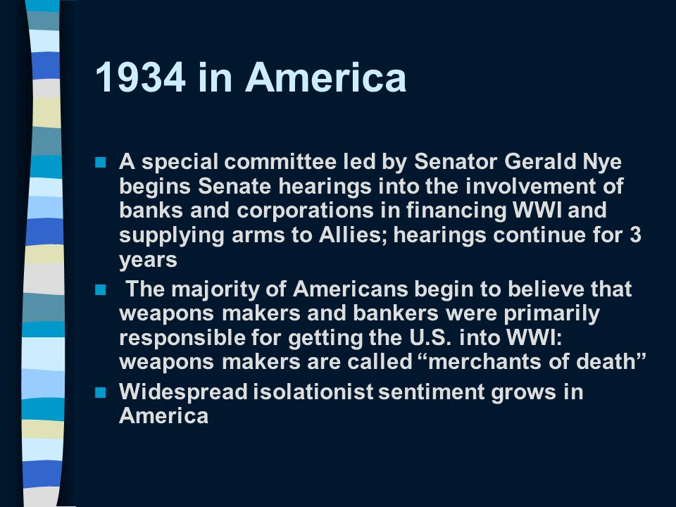 1934 in America A special committee led by Senator Gerald Nye begins Senate hearings into the involvement of banks and corporations in financing WWI and supplying arms to Allies; hearings continue for 3 years The majority of Americans begin to believe that weapons makers and bankers were primarily responsible for getting the U.S.