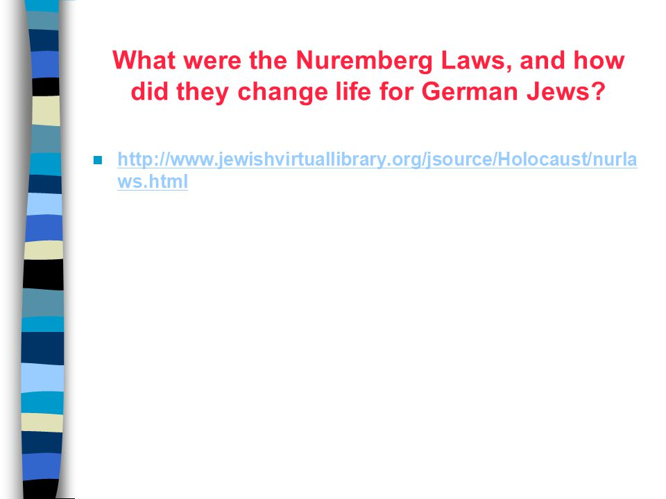 What were the Nuremberg Laws, and how did they change life for German Jews? http://www.jewishvirtuallibrary.org/jsource/Holocaust/nurla ws.html http:/