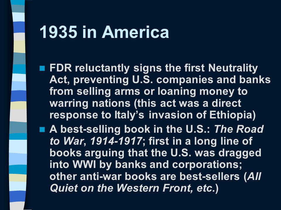 1935 in America FDR reluctantly signs the first Neutrality Act, preventing U.S. companies and banks from selling arms or loaning money to warring nati