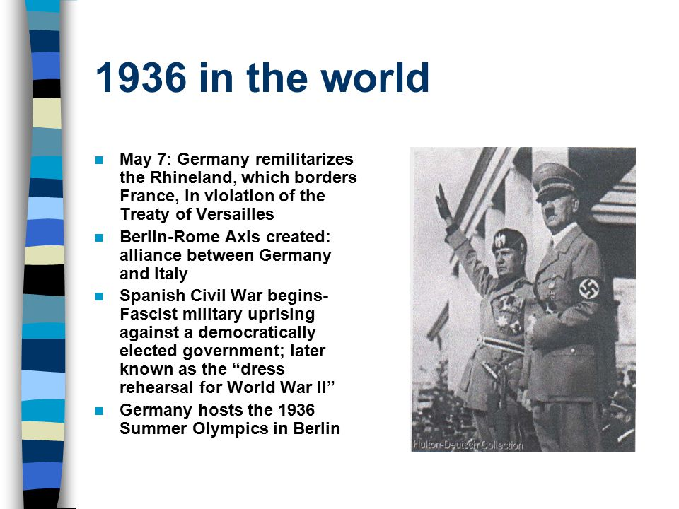 1936 in the world May 7: Germany remilitarizes the Rhineland, which borders France, in violation of the Treaty of Versailles Berlin-Rome Axis created:
