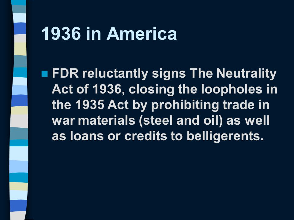 1936 in America FDR reluctantly signs The Neutrality Act of 1936, closing the loopholes in the 1935 Act by prohibiting trade in war materials (steel and oil) as well as loans or credits to belligerents.