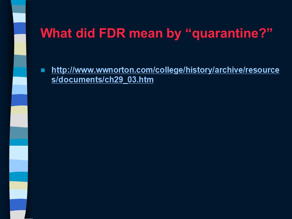 What did FDR mean by quarantine? http://www.wwnorton.com/college/history/archive/resource s/documents/ch29_03.htm http://www.wwnorton.com/college/history/archive/resource s/documents/ch29_03.htm